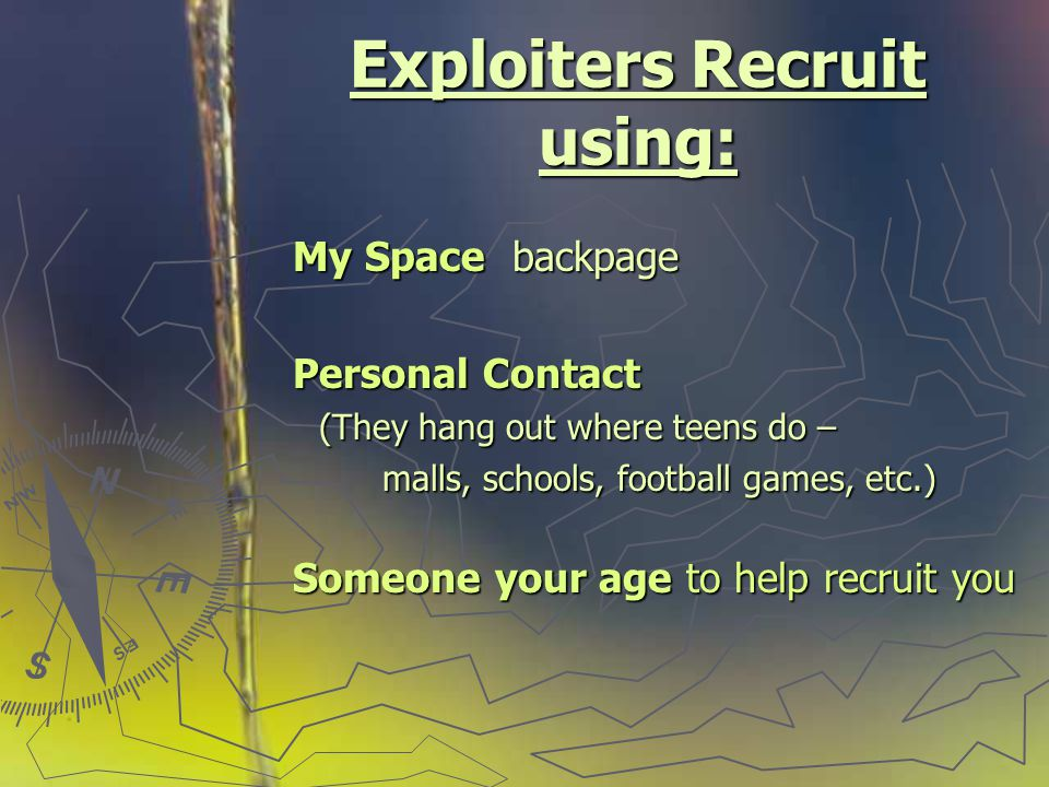 Exploiters Recruit using: My Space backpage My Space backpage Personal Contact Personal Contact (They hang out where teens do – (They hang out where teens do – malls, schools, football games, etc.) malls, schools, football games, etc.) Someone your age to help recruit you Someone your age to help recruit you