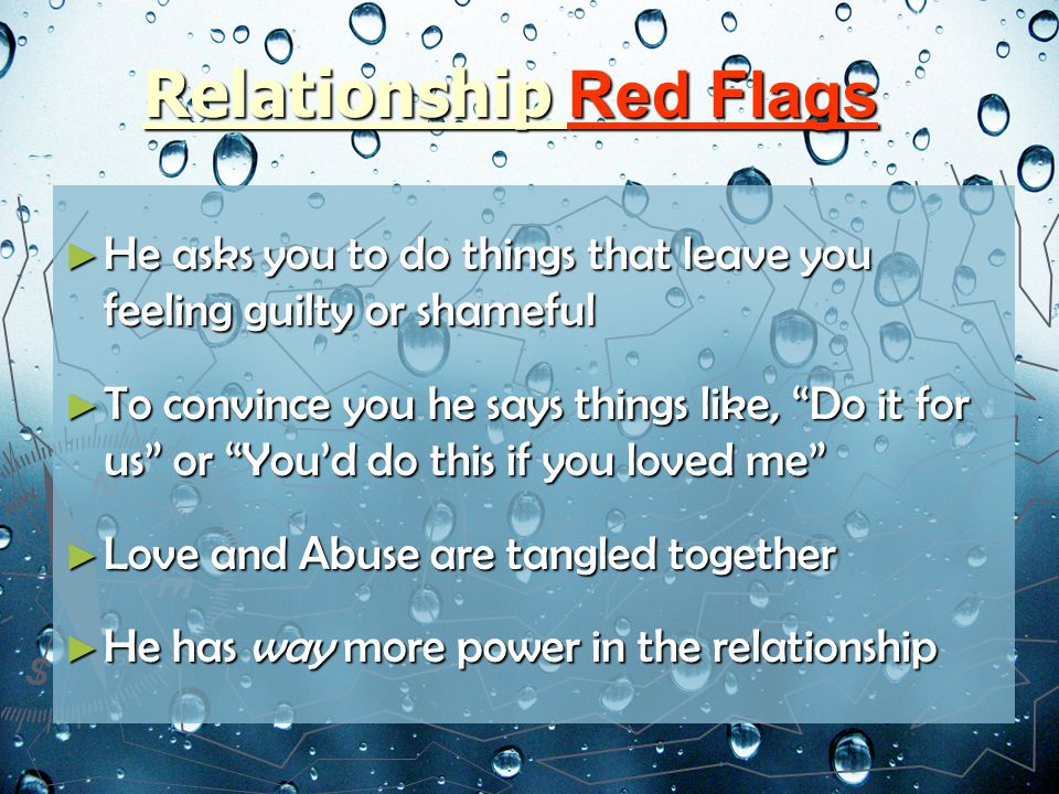 Relationship Red Flags He asks you to do things that leave you feeling guilty or shameful He asks you to do things that leave you feeling guilty or shameful To convince you he says things like, Do it for us or Youd do this if you loved me To convince you he says things like, Do it for us or Youd do this if you loved me Love and Abuse are tangled together Love and Abuse are tangled together He has way more power in the relationship He has way more power in the relationship