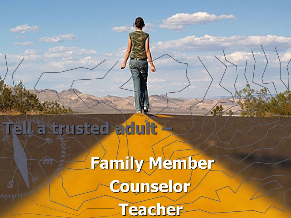 Tell a trusted adult – Family Member Counselor Counselor Teacher Teacher
