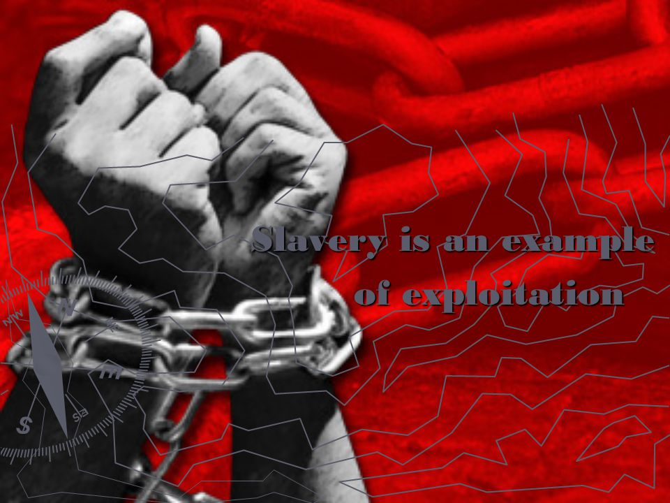 Slavery is an example of exploitation of exploitation