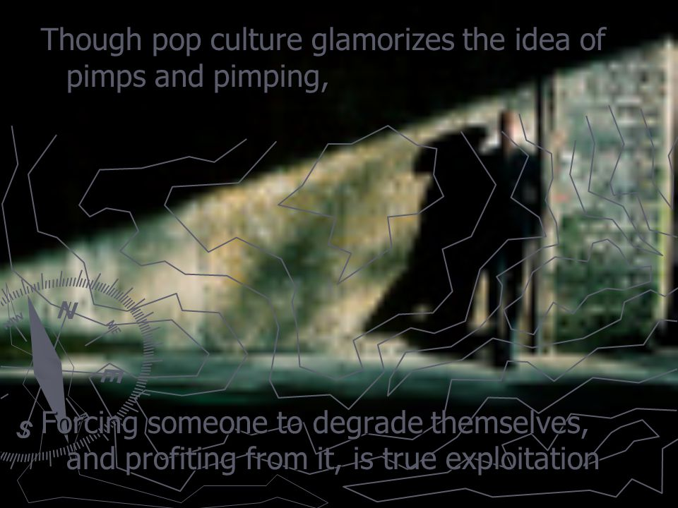 Though pop culture glamorizes the idea of pimps and pimping, Forcing someone to degrade themselves, and profiting from it, is true exploitation