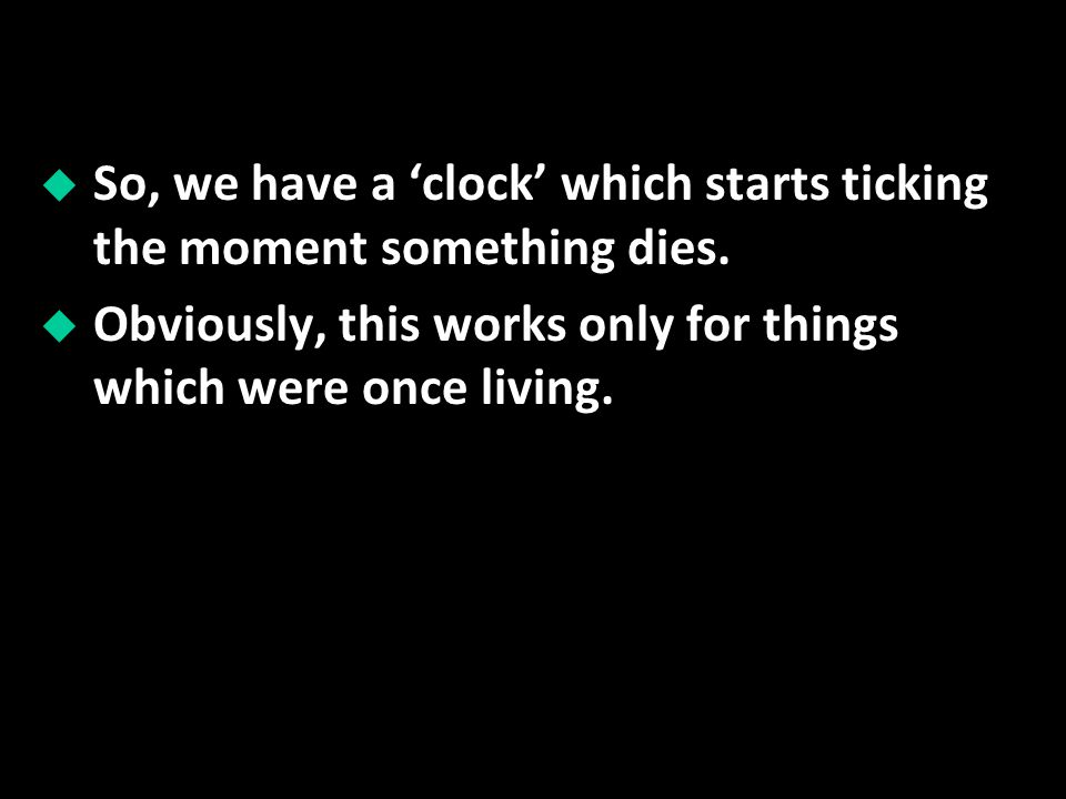 So, we have a clock which starts ticking the moment something dies. Obviously, this works only for things which were once living.