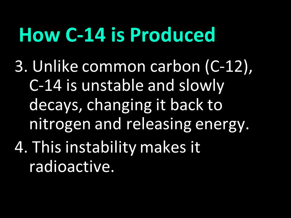 3. Unlike common carbon (C-12), C-14 is unstable and slowly decays, changing it back to nitrogen and releasing energy. 4. This instability makes it ra