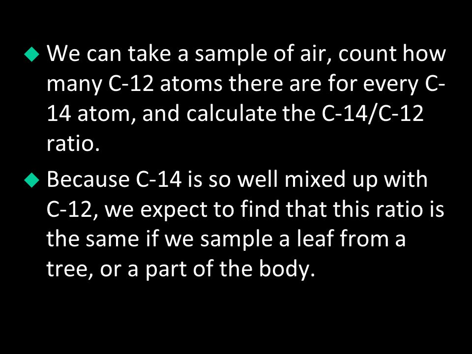 We can take a sample of air, count how many C-12 atoms there are for every C- 14 atom, and calculate the C-14/C-12 ratio. Because C-14 is so well mixe