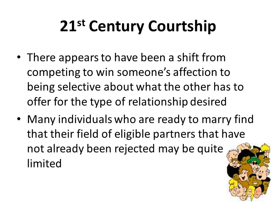 21 st Century Courtship There appears to have been a shift from competing to win someones affection to being selective about what the other has to off