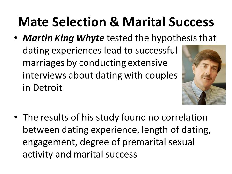 Mate Selection & Marital Success Martin King Whyte tested the hypothesis that dating experiences lead to successful marriages by conducting extensive