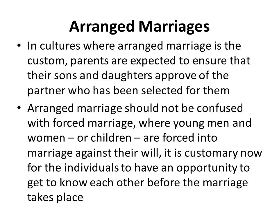 Arranged Marriages In cultures where arranged marriage is the custom, parents are expected to ensure that their sons and daughters approve of the part