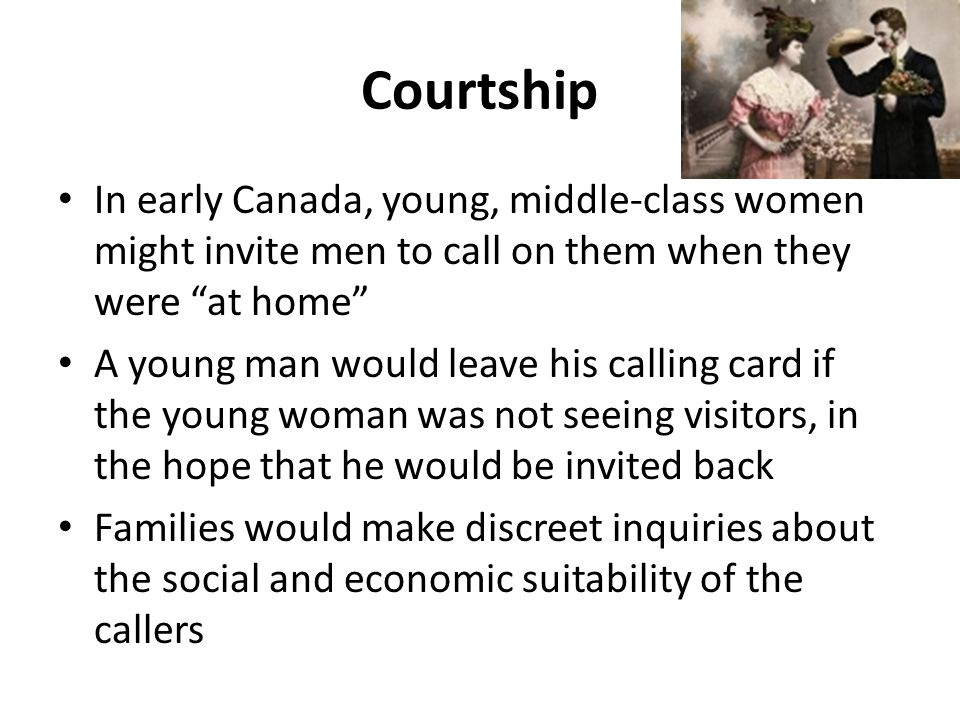 Courtship In early Canada, young, middle-class women might invite men to call on them when they were at home A young man would leave his calling card