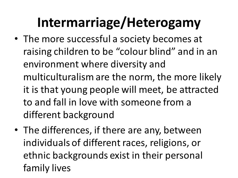 Intermarriage/Heterogamy The more successful a society becomes at raising children to be colour blind and in an environment where diversity and multic