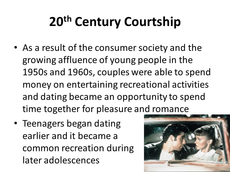 20 th Century Courtship As a result of the consumer society and the growing affluence of young people in the 1950s and 1960s, couples were able to spe