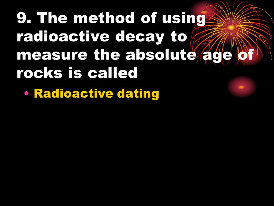 9. The method of using radioactive decay to measure the absolute age of rocks is called Radioactive dating