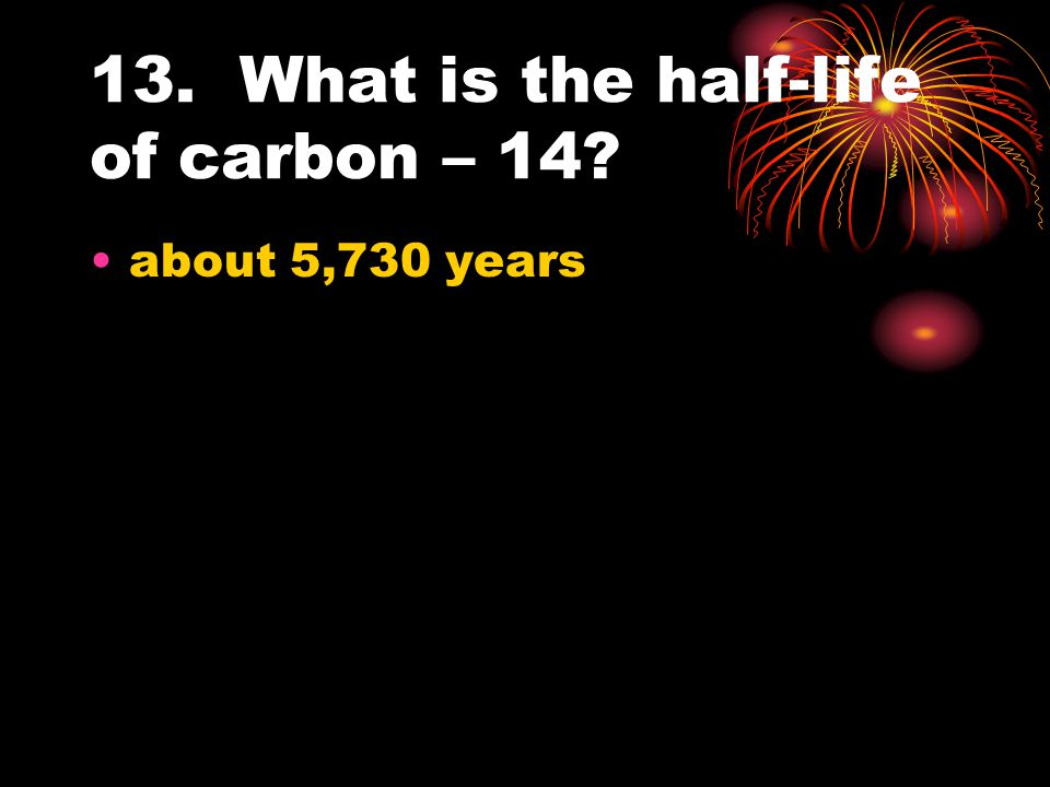 13. What is the half-life of carbon – 14? about 5,730 years
