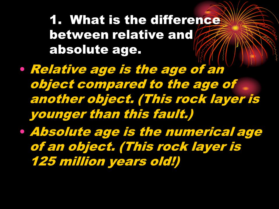 1. What is the difference between relative and absolute age. Relative age is the age of an object compared to the age of another object. (This rock la