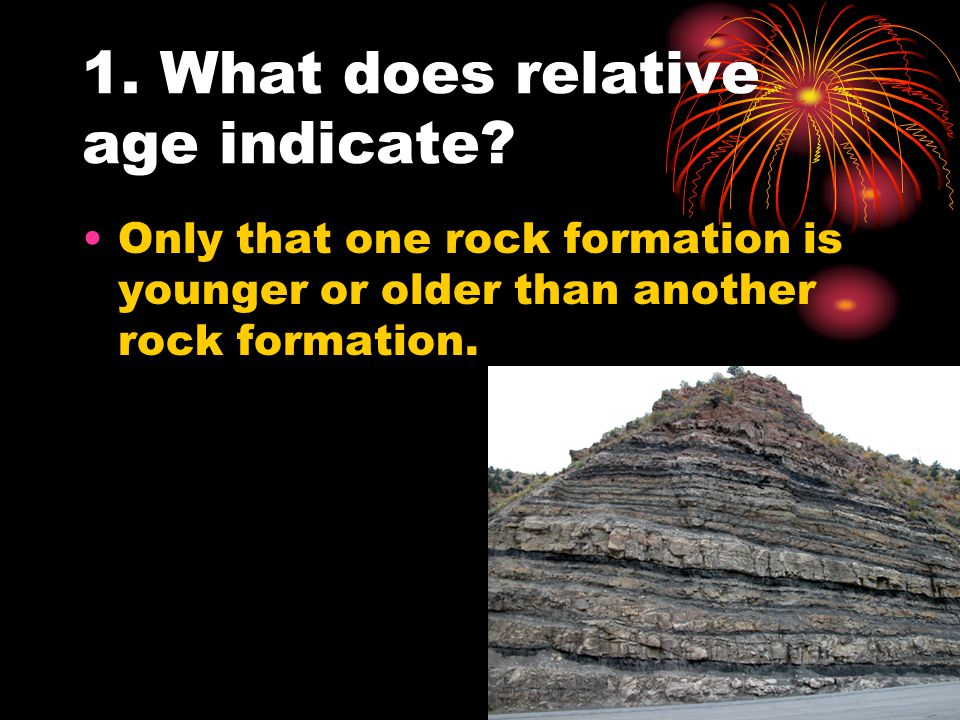 1. What does relative age indicate? Only that one rock formation is younger or older than another rock formation.