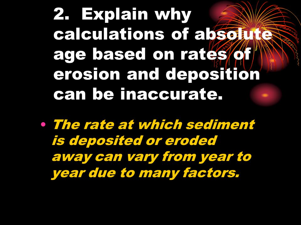 2. Explain why calculations of absolute age based on rates of erosion and deposition can be inaccurate. The rate at which sediment is deposited or ero