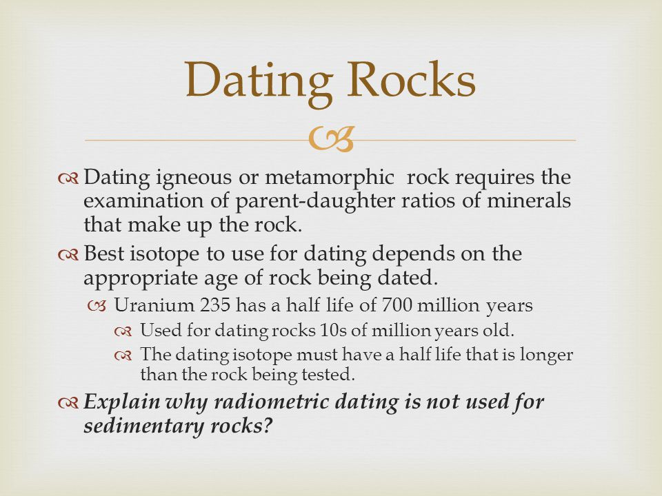 Dating igneous or metamorphic rock requires the examination of parent-daughter ratios of minerals that make up the rock. Best isotope to use for datin