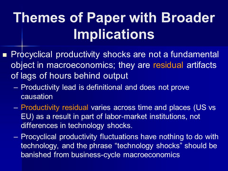 Themes of Paper with Broader Implications Procyclical productivity shocks are not a fundamental object in macroeconomics; they are residual artifacts of lags of hours behind output – –Productivity lead is definitional and does not prove causation – –Productivity residual varies across time and places (US vs EU) as a result in part of labor-market institutions, not differences in technology shocks.