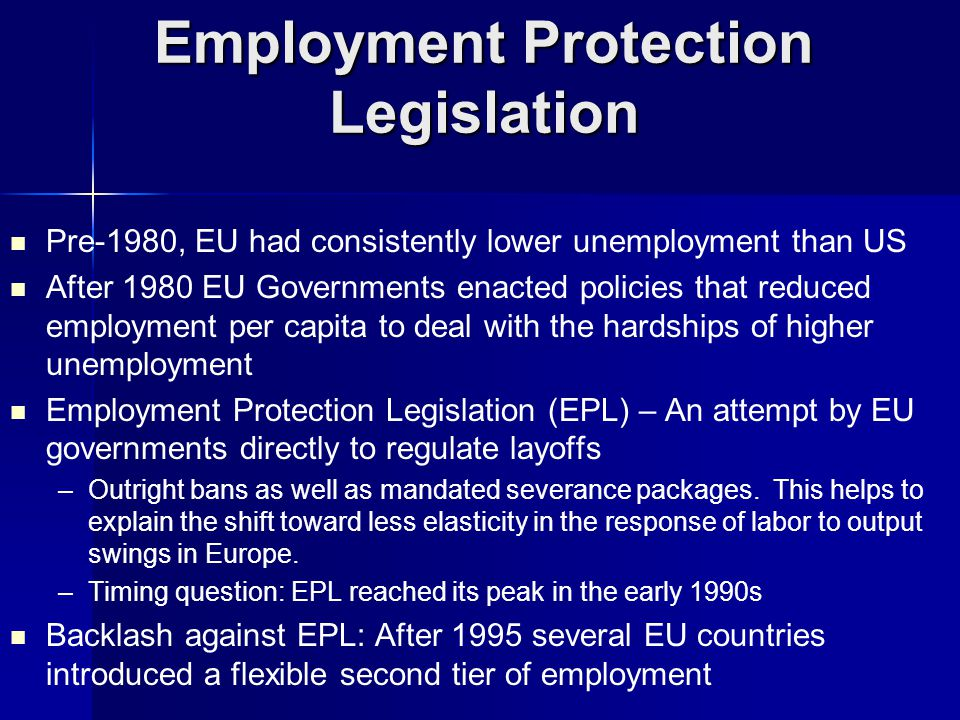 Pre-1980, EU had consistently lower unemployment than US After 1980 EU Governments enacted policies that reduced employment per capita to deal with the hardships of higher unemployment Employment Protection Legislation (EPL) – An attempt by EU governments directly to regulate layoffs – –Outright bans as well as mandated severance packages.