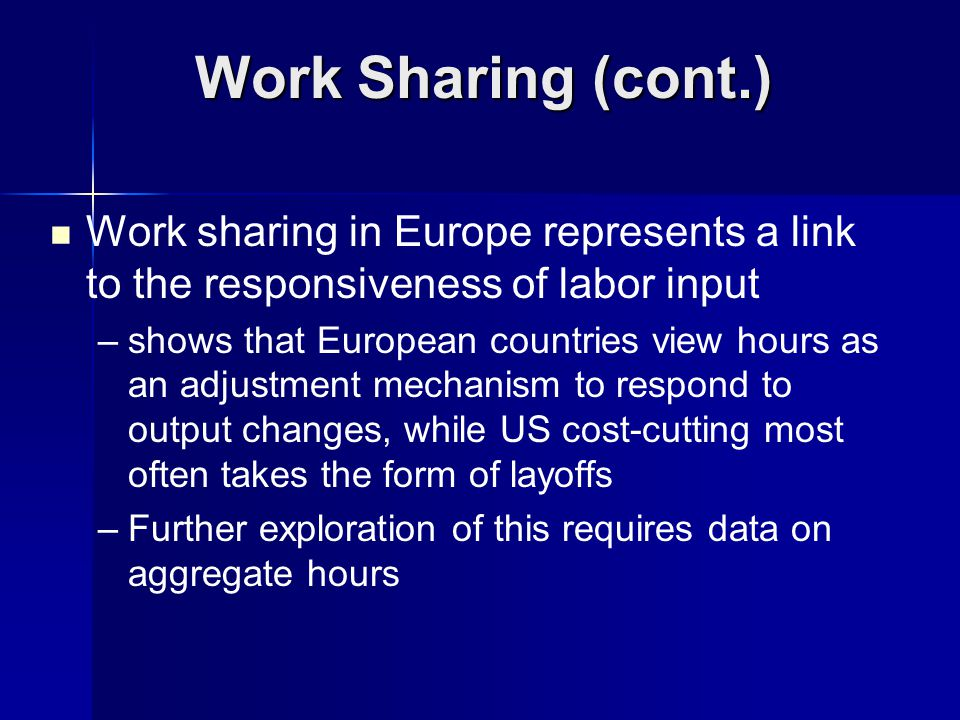 Work sharing in Europe represents a link to the responsiveness of labor input – –shows that European countries view hours as an adjustment mechanism t