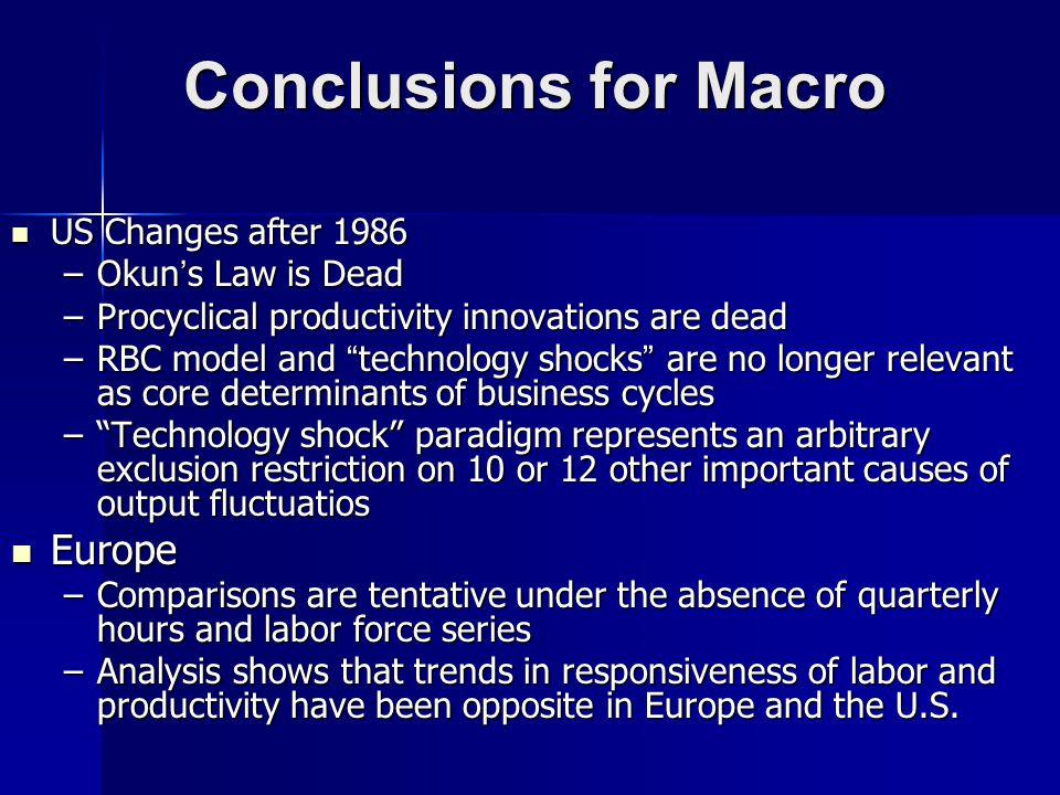 US Changes after 1986 US Changes after 1986 –Okuns Law is Dead –Procyclical productivity innovations are dead –RBC model and technology shocks are no longer relevant as core determinants of business cycles –Technology shock paradigm represents an arbitrary exclusion restriction on 10 or 12 other important causes of output fluctuatios Europe Europe –Comparisons are tentative under the absence of quarterly hours and labor force series –Analysis shows that trends in responsiveness of labor and productivity have been opposite in Europe and the U.S.