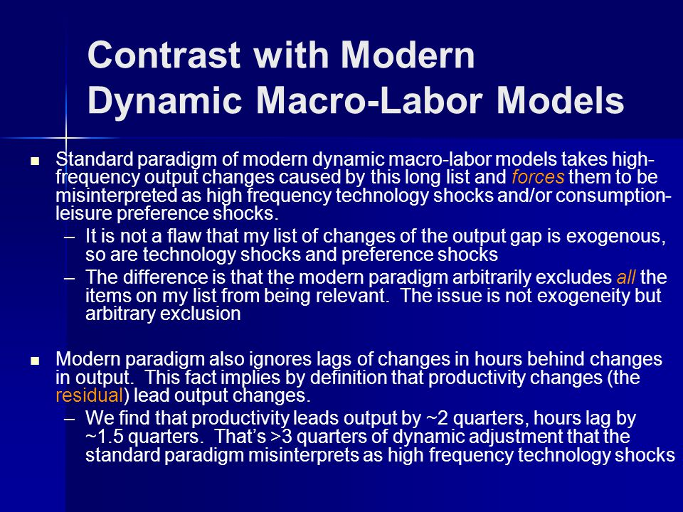 Contrast with Modern Dynamic Macro-Labor Models Standard paradigm of modern dynamic macro-labor models takes high- frequency output changes caused by this long list and forces them to be misinterpreted as high frequency technology shocks and/or consumption- leisure preference shocks.