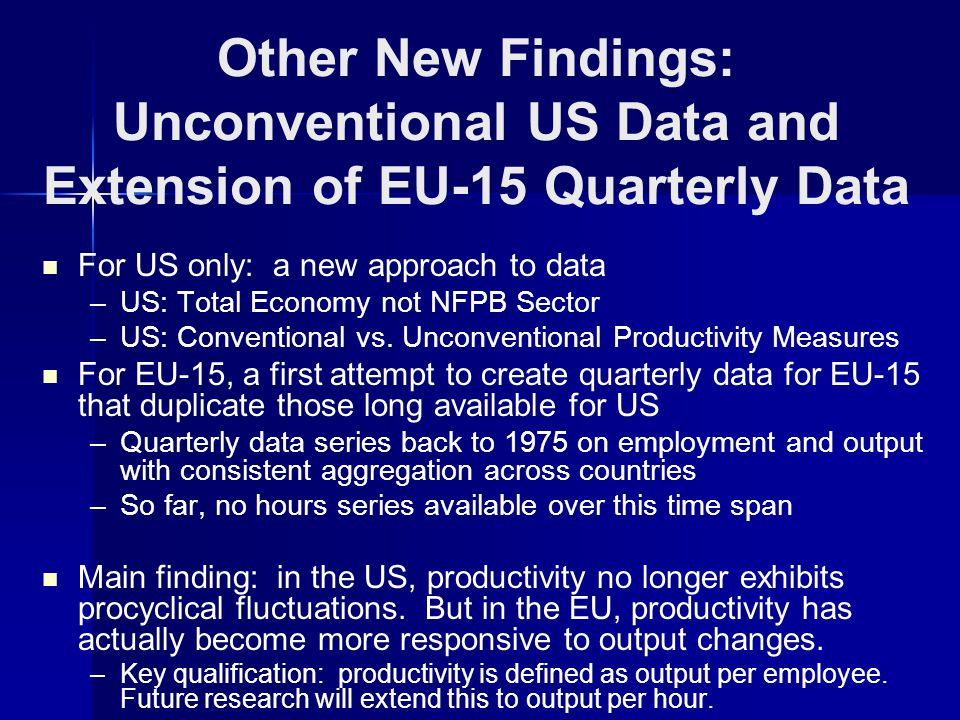 Other New Findings: Unconventional US Data and Extension of EU-15 Quarterly Data For US only: a new approach to data – –US: Total Economy not NFPB Sector – –US: Conventional vs.
