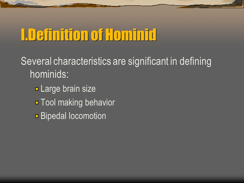 I.Definition of Hominid Several characteristics are significant in defining hominids: Large brain size Tool making behavior Bipedal locomotion