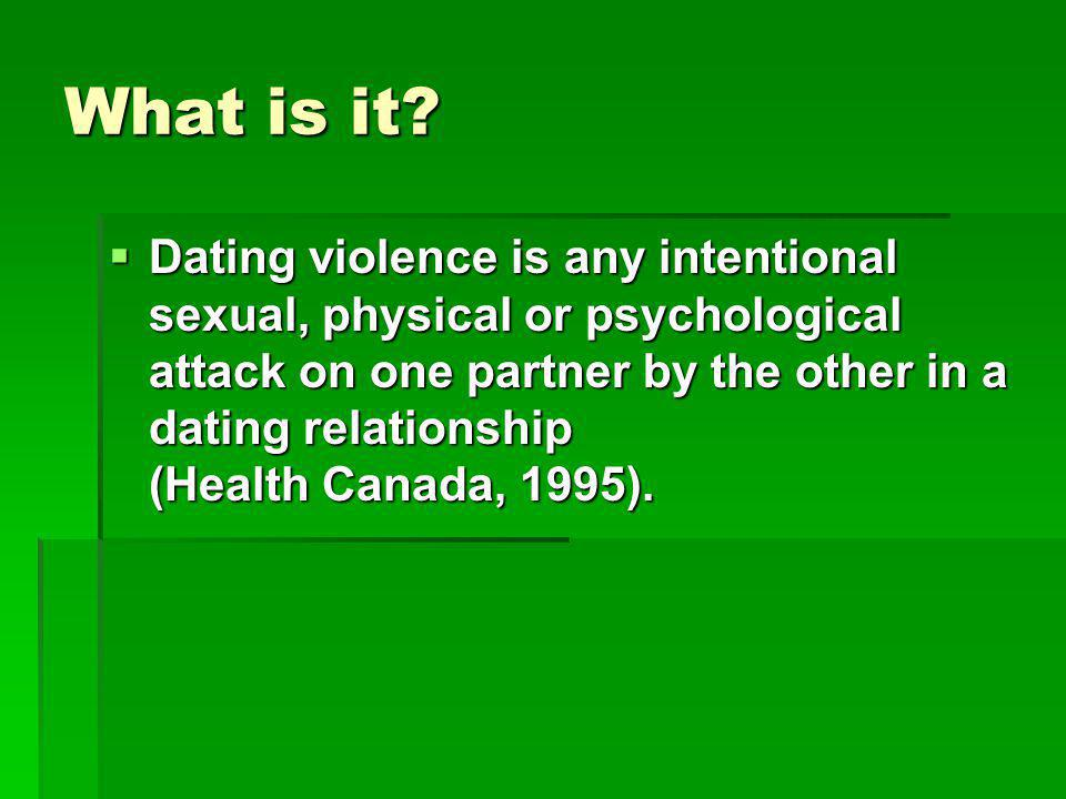 What is it? Dating violence is any intentional sexual, physical or psychological attack on one partner by the other in a dating relationship (Health C