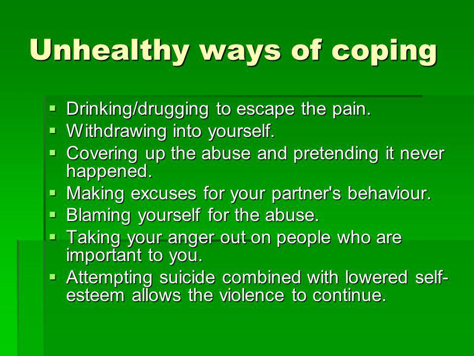 Unhealthy ways of coping Drinking/drugging to escape the pain.