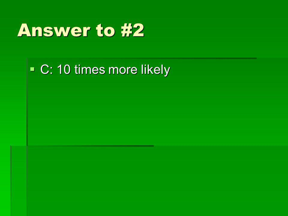 Answer to #2 C: 10 times more likely C: 10 times more likely