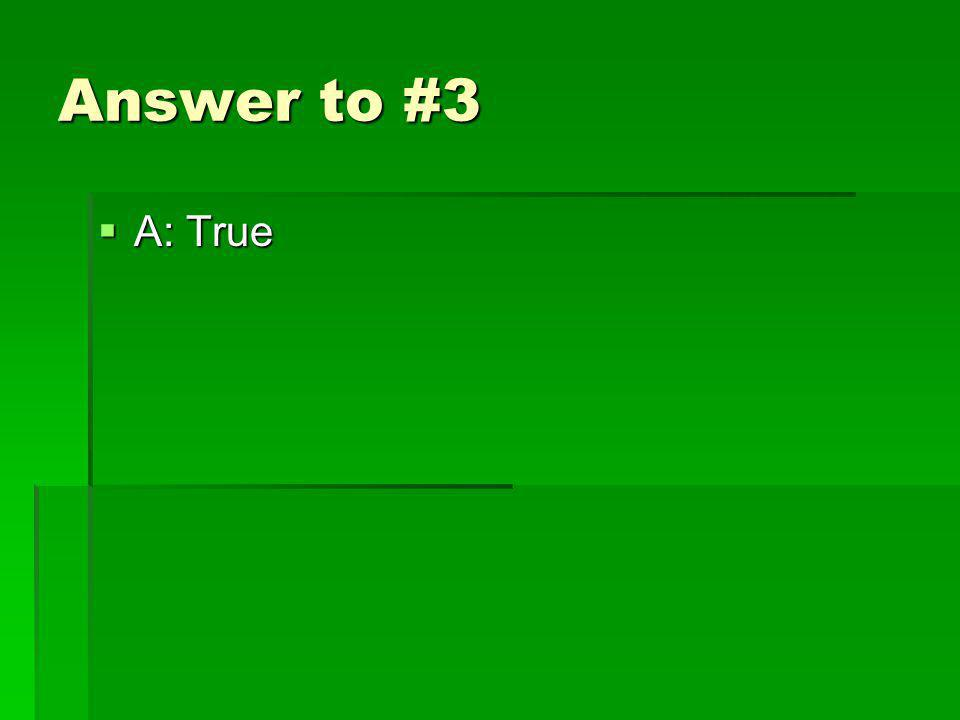 Answer to #3 A: True A: True