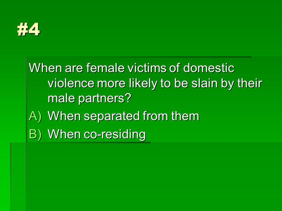 #4 When are female victims of domestic violence more likely to be slain by their male partners.
