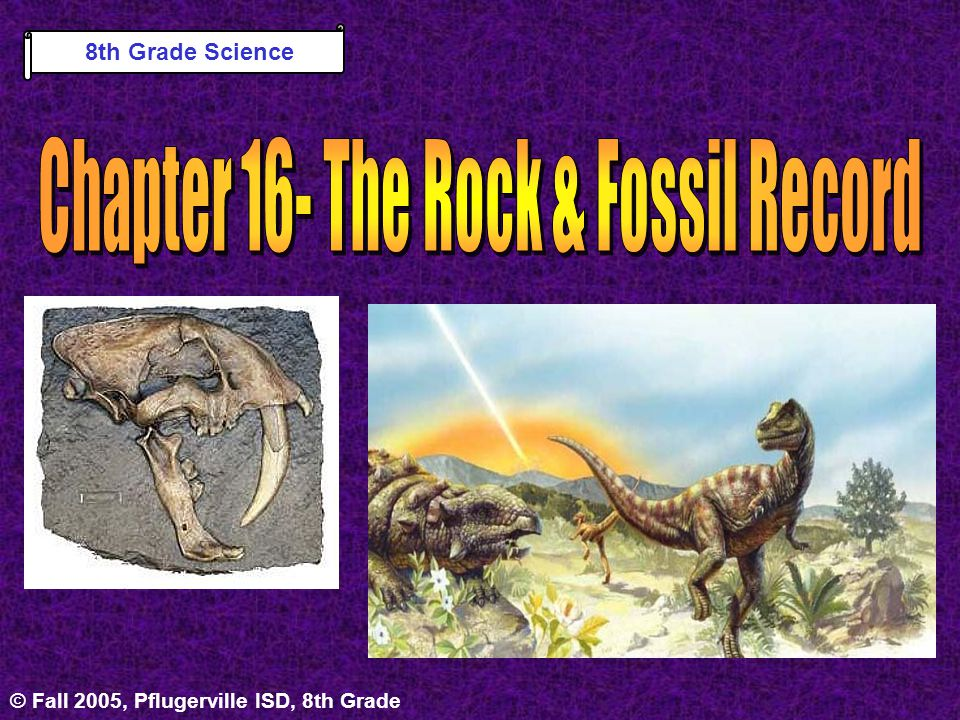 © Fall 2005, Pflugerville ISD, 8th GradeUnit 4 : Chapter 16 Chapter 16- The Rock & Fossil Record Section 1: Earths Story & Those Who First Listened Section 2: When on Earth.