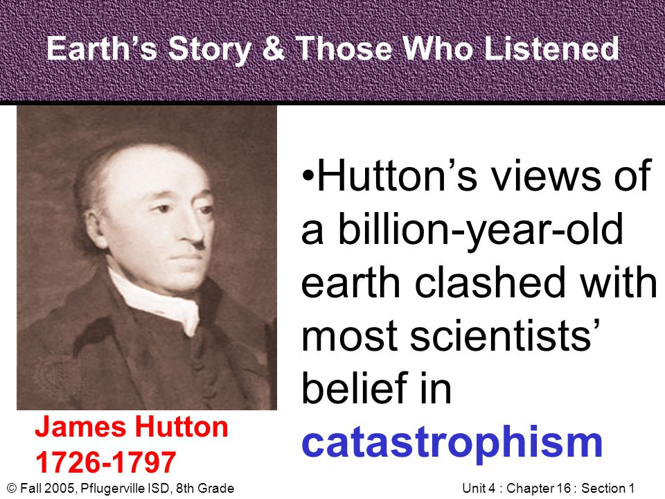 © Fall 2005, Pflugerville ISD, 8th GradeUnit 4 : Chapter 16 : Section 1 Earths Story & Those Who Listened James Hutton 1726-1797 Huttons views of a bi