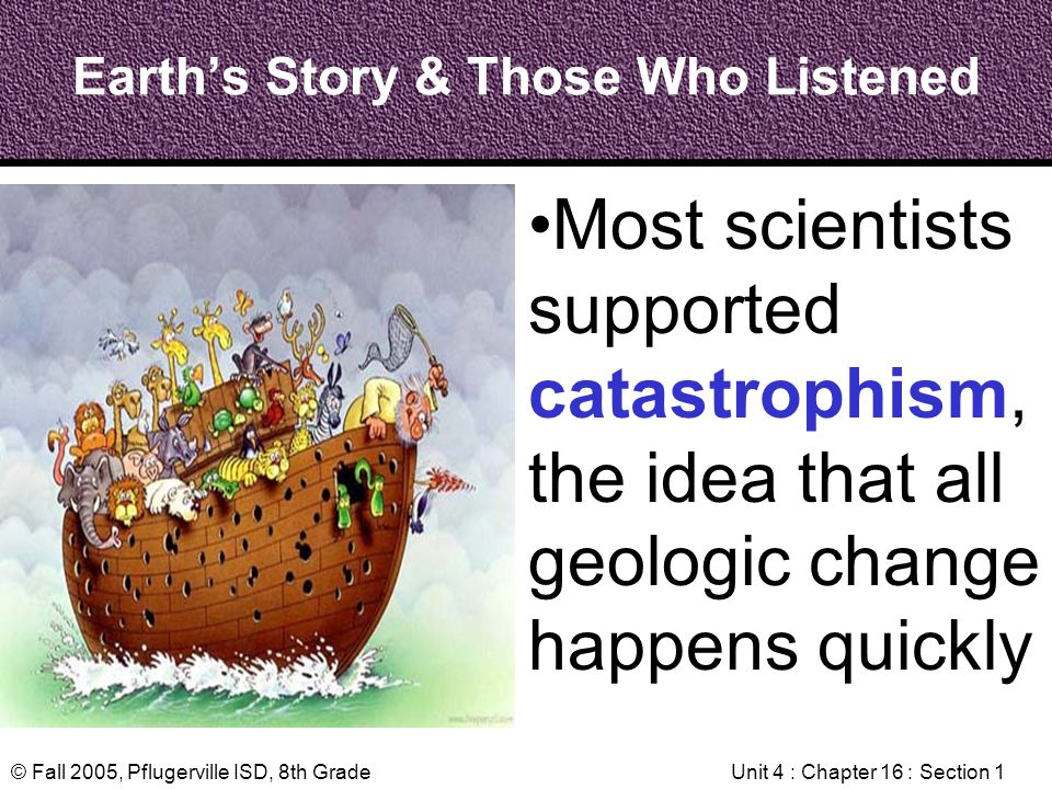 © Fall 2005, Pflugerville ISD, 8th GradeUnit 4 : Chapter 16 : Section 1 Earths Story & Those Who Listened Most scientists supported catastrophism, the