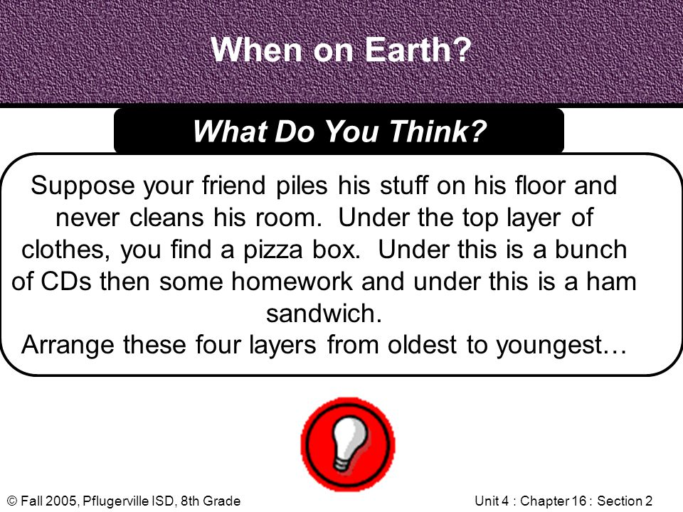 © Fall 2005, Pflugerville ISD, 8th GradeUnit 4 : Chapter 16 : Section 2 When on Earth? Suppose your friend piles his stuff on his floor and never clea