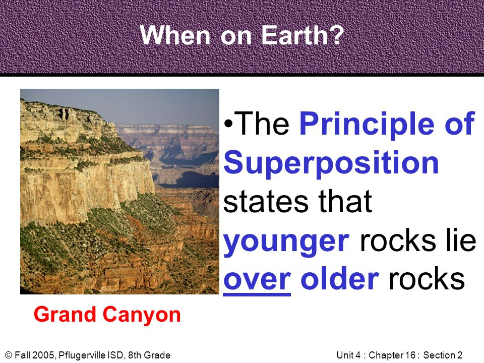 © Fall 2005, Pflugerville ISD, 8th GradeUnit 4 : Chapter 16 : Section 2 When on Earth? Grand Canyon The Principle of Superposition states that younger