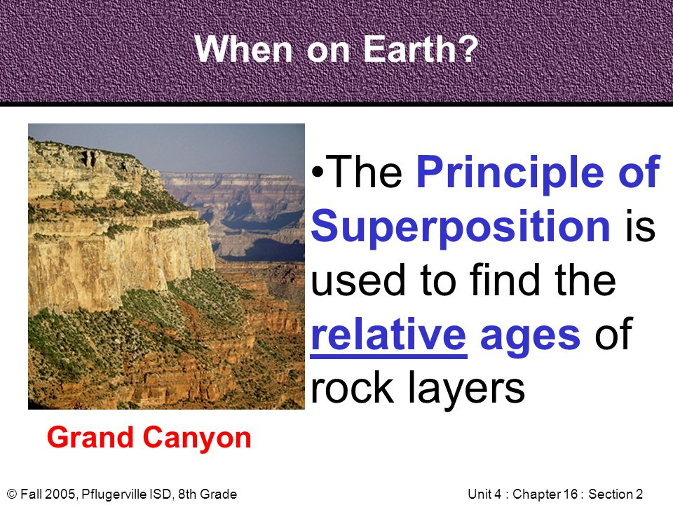 © Fall 2005, Pflugerville ISD, 8th GradeUnit 4 : Chapter 16 : Section 2 When on Earth? Grand Canyon The Principle of Superposition is used to find the