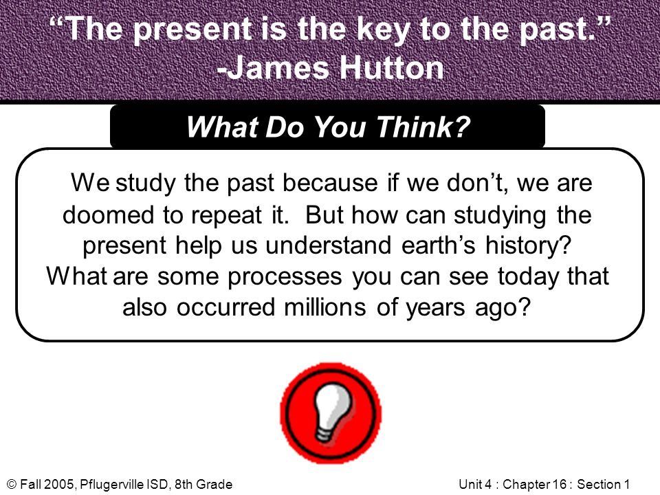 © Fall 2005, Pflugerville ISD, 8th GradeUnit 4 : Chapter 16 : Section 1 The present is the key to the past. -James Hutton We study the past because if
