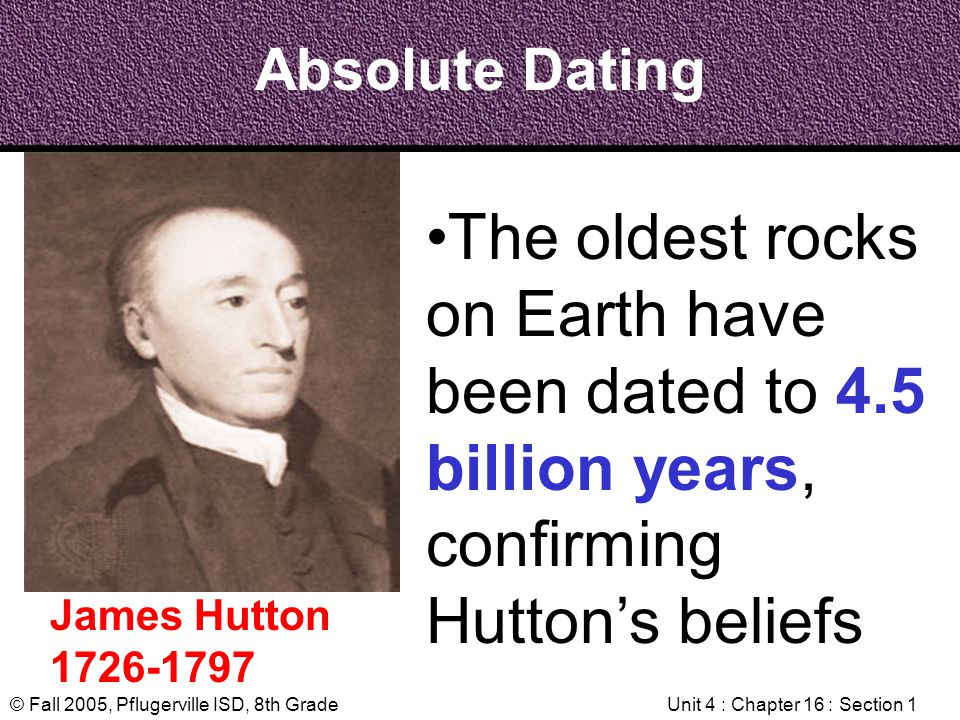 © Fall 2005, Pflugerville ISD, 8th GradeUnit 4 : Chapter 16 : Section 1 Absolute Dating James Hutton 1726-1797 The oldest rocks on Earth have been dat