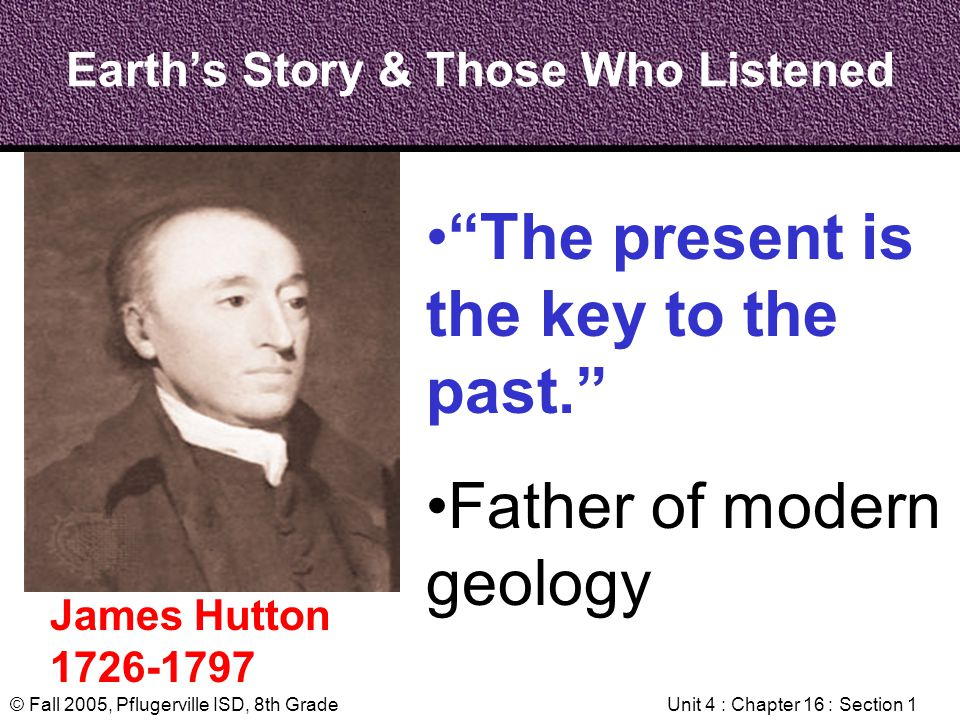 © Fall 2005, Pflugerville ISD, 8th GradeUnit 4 : Chapter 16 : Section 1 Earths Story & Those Who Listened James Hutton 1726-1797 The present is the ke