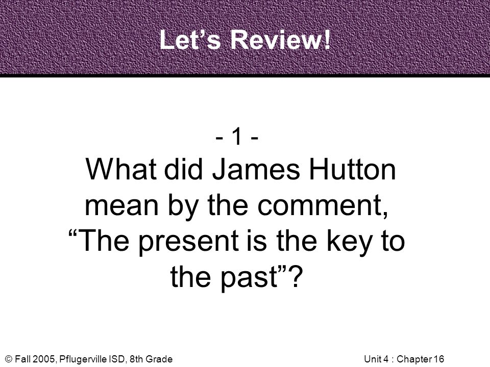 © Fall 2005, Pflugerville ISD, 8th GradeUnit 4 : Chapter 16 Lets Review! - 1 - What did James Hutton mean by the comment, The present is the key to th