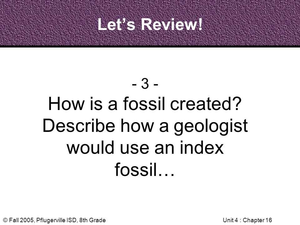 © Fall 2005, Pflugerville ISD, 8th GradeUnit 4 : Chapter 16 Lets Review! - 3 - How is a fossil created? Describe how a geologist would use an index fo