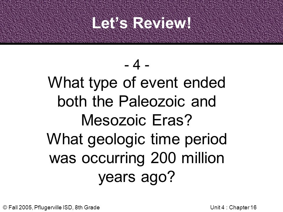 © Fall 2005, Pflugerville ISD, 8th GradeUnit 4 : Chapter 16 Lets Review! - 4 - What type of event ended both the Paleozoic and Mesozoic Eras? What geo