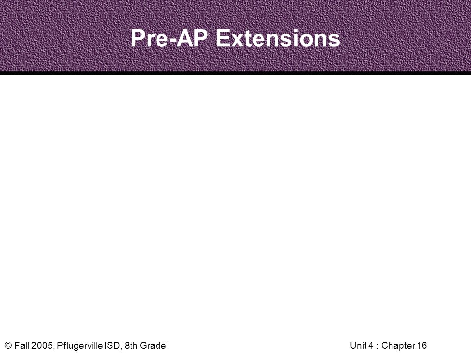 © Fall 2005, Pflugerville ISD, 8th GradeUnit 4 : Chapter 16 Pre-AP Extensions