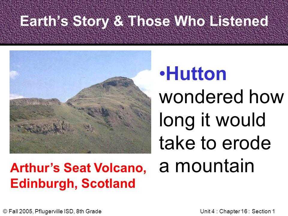 © Fall 2005, Pflugerville ISD, 8th GradeUnit 4 : Chapter 16 : Section 1 Earths Story & Those Who Listened Arthurs Seat Volcano, Edinburgh, Scotland Hu