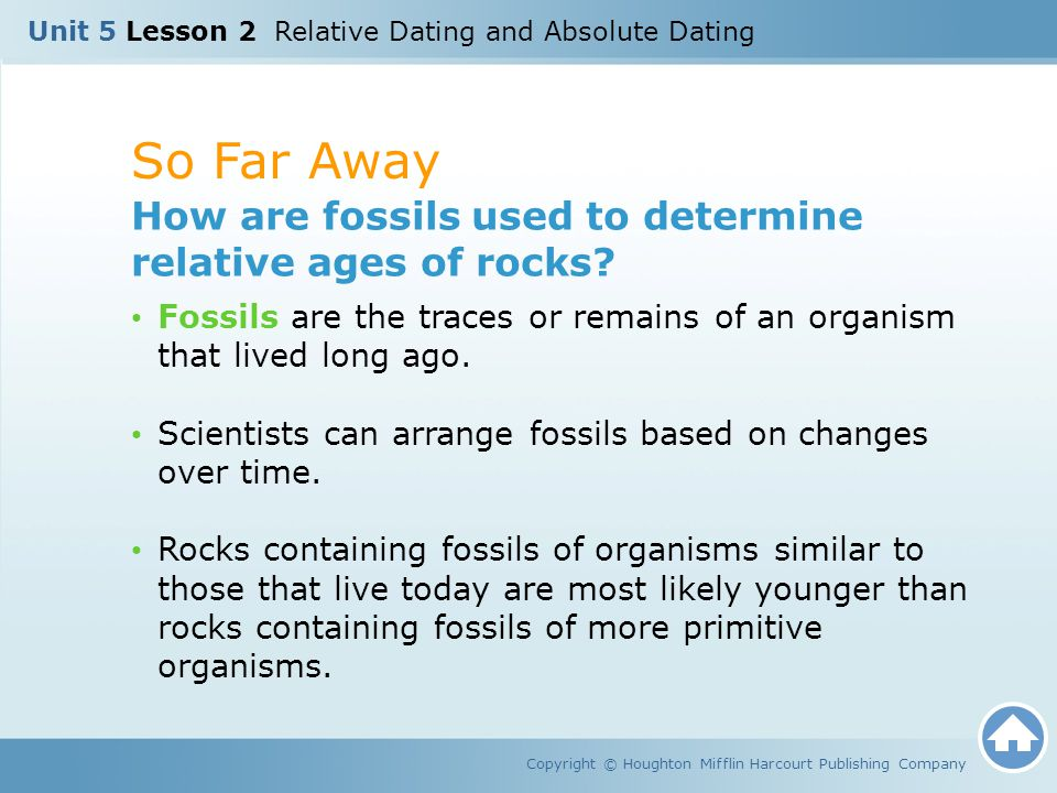 So Far Away Copyright © Houghton Mifflin Harcourt Publishing Company How are fossils used to determine relative ages of rocks? Fossils are the traces