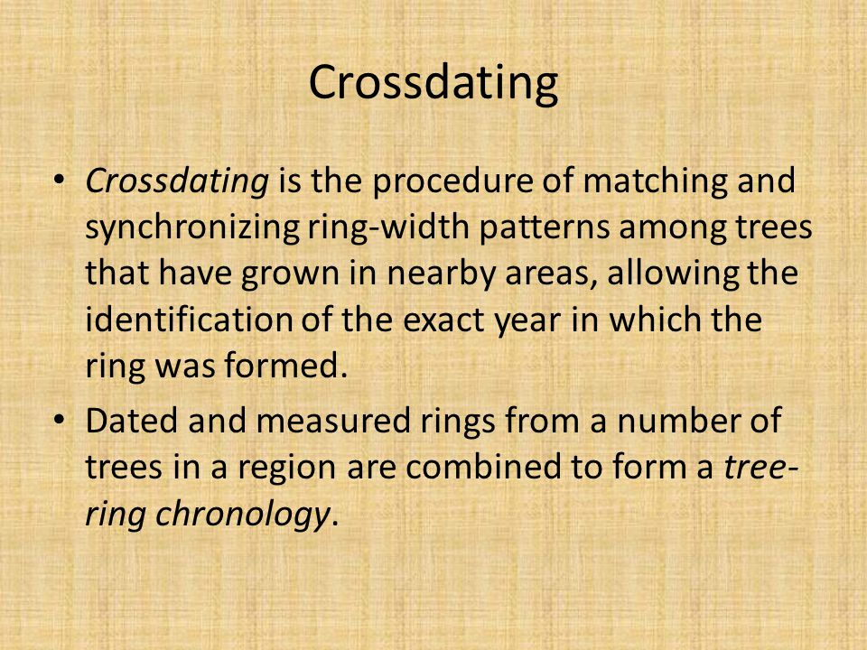 Crossdating is the procedure of matching and synchronizing ring-width patterns among trees that have grown in nearby areas, allowing the identification of the exact year in which the ring was formed.