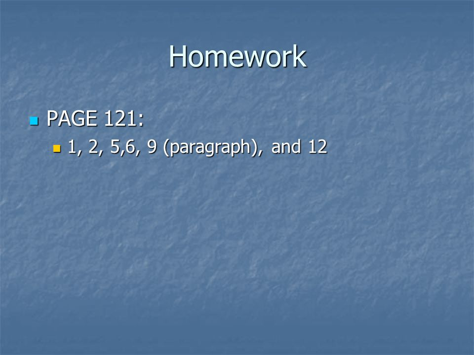 Homework PAGE 121: PAGE 121: 1, 2, 5,6, 9 (paragraph), and 12 1, 2, 5,6, 9 (paragraph), and 12