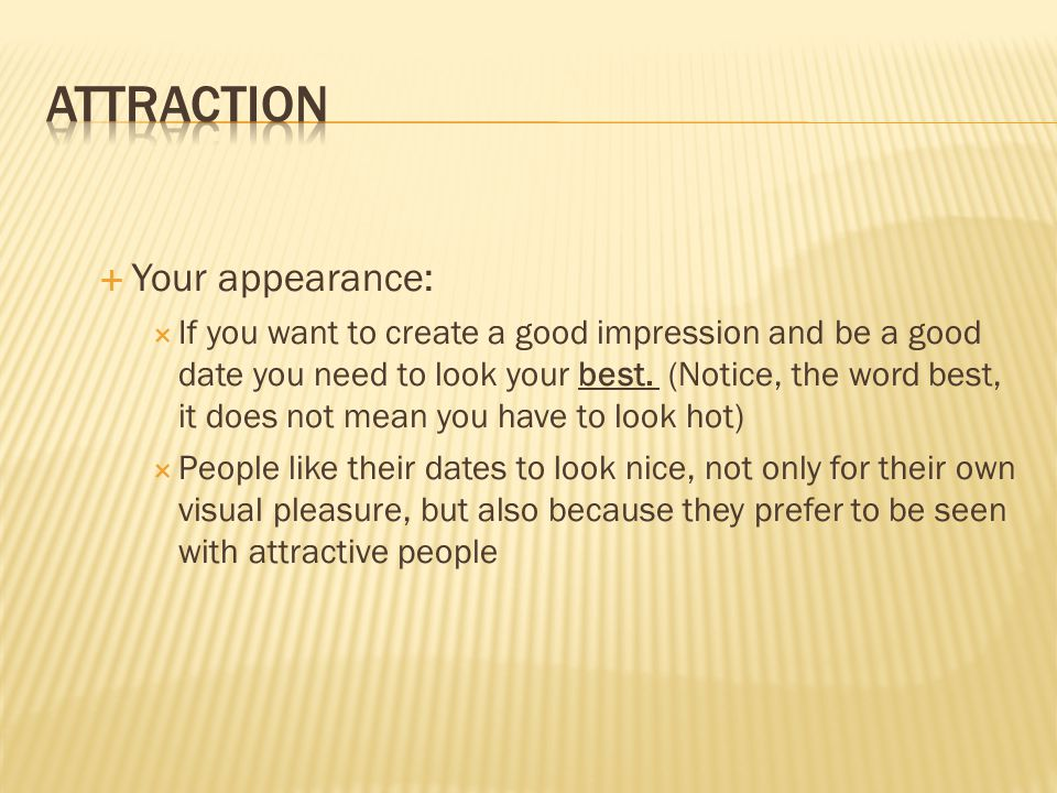Your appearance: If you want to create a good impression and be a good date you need to look your best.